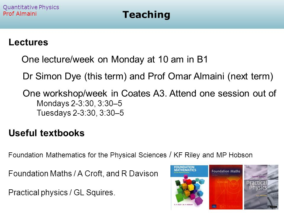 Lectures One lecture/week on Monday at 10 am in B1 Dr Simon Dye (this term) and Prof Omar Almaini (next term) One workshop/week in Coates A3.