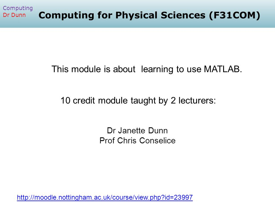 Computing Dr Dunn http://moodle.nottingham.ac.uk/course/view.php id=23997 10 credit module taught by 2 lecturers: Computing for Physical Sciences (F31COM) This module is about learning to use MATLAB.