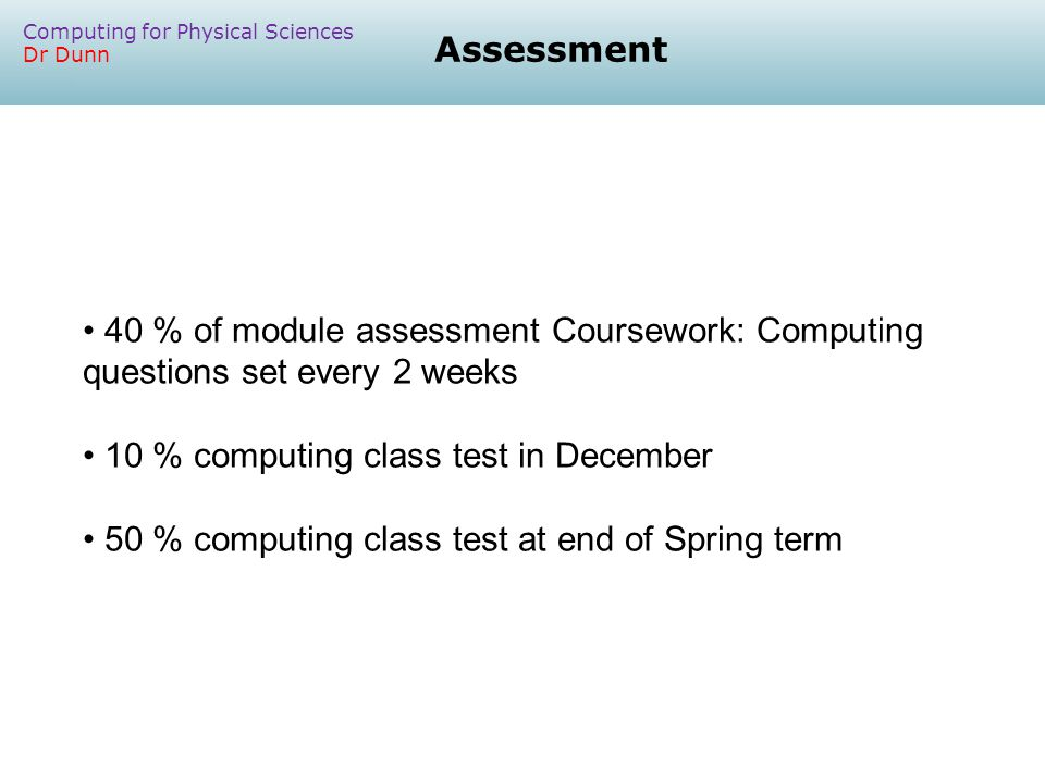 Assessment Computing for Physical Sciences Dr Dunn 40 % of module assessment Coursework: Computing questions set every 2 weeks 10 % computing class test in December 50 % computing class test at end of Spring term