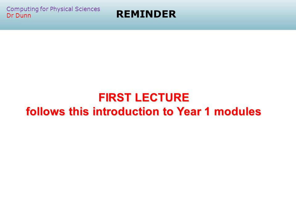 REMINDER FIRST LECTURE follows this introduction to Year 1 modules Computing for Physical Sciences Dr Dunn