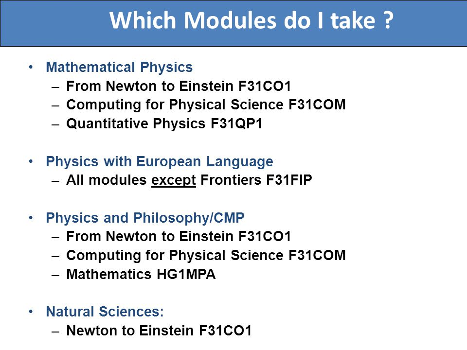 Mathematical Physics –From Newton to Einstein F31CO1 –Computing for Physical Science F31COM –Quantitative Physics F31QP1 Physics with European Language –All modules except Frontiers F31FIP Physics and Philosophy/CMP –From Newton to Einstein F31CO1 –Computing for Physical Science F31COM –Mathematics HG1MPA Natural Sciences: –Newton to Einstein F31CO1 Which Modules do I take