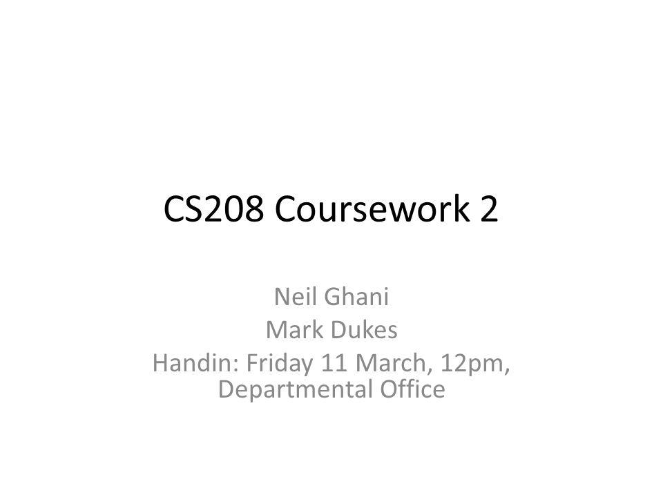 CS208 Coursework 2 Neil Ghani Mark Dukes Handin: Friday 11 March, 12pm, Departmental Office