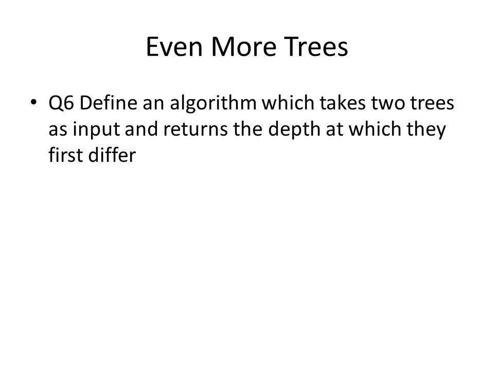 Even More Trees Q6 Define an algorithm which takes two trees as input and returns the depth at which they first differ