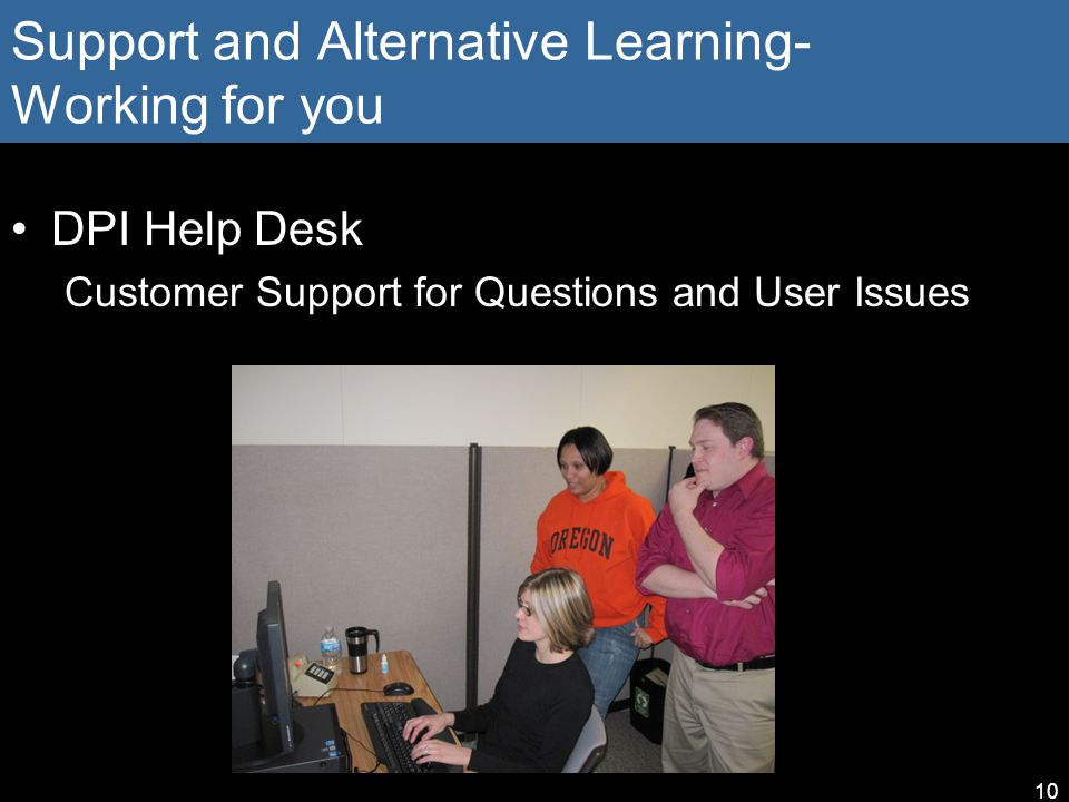 Support and Alternative Learning- Working for you DPI Help Desk Customer Support for Questions and User Issues 10