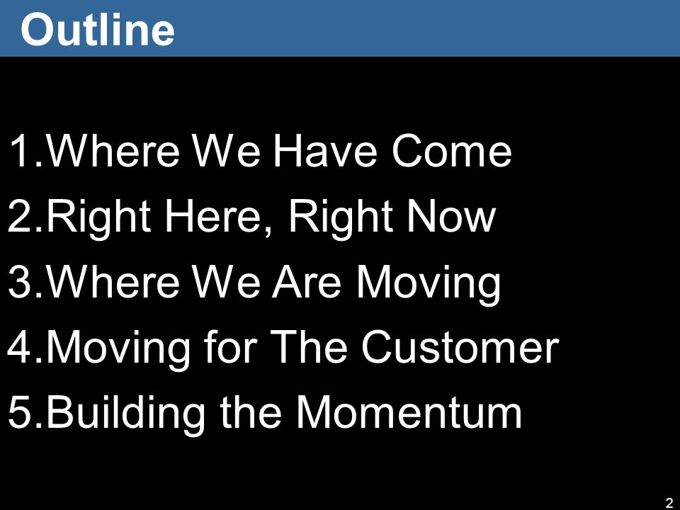 Outline 1.Where We Have Come 2.Right Here, Right Now 3.Where We Are Moving 4.Moving for The Customer 5.Building the Momentum 2