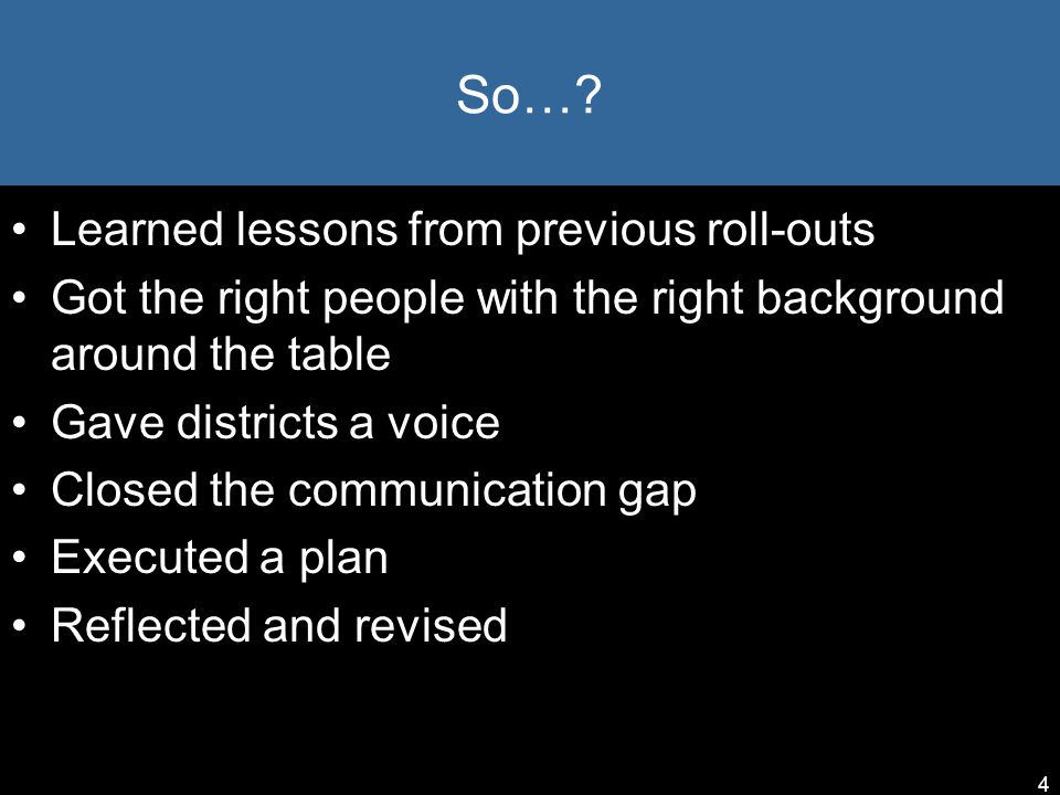 So…? Learned lessons from previous roll-outs Got the right people with the right background around the table Gave districts a voice Closed the communi