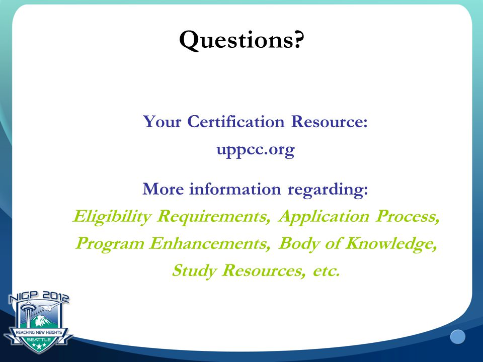Questions? Your Certification Resource: uppcc.org More information regarding: Eligibility Requirements, Application Process, Program Enhancements, Bod