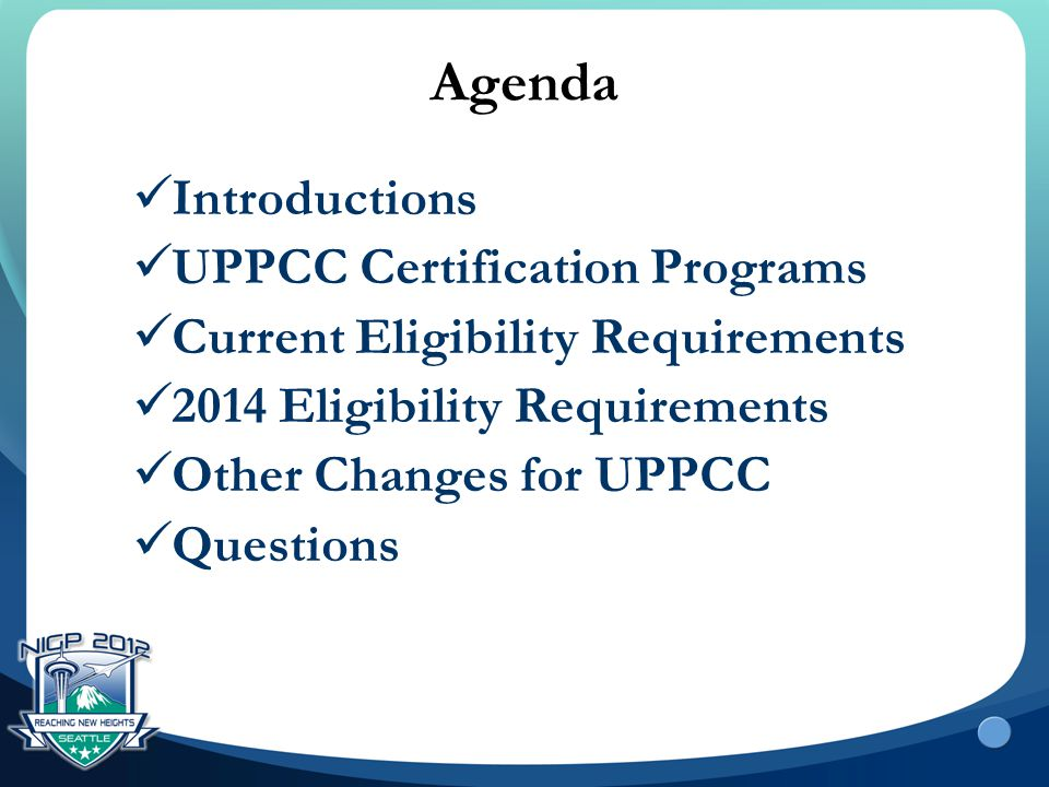 Agenda Introductions UPPCC Certification Programs Current Eligibility Requirements 2014 Eligibility Requirements Other Changes for UPPCC Questions