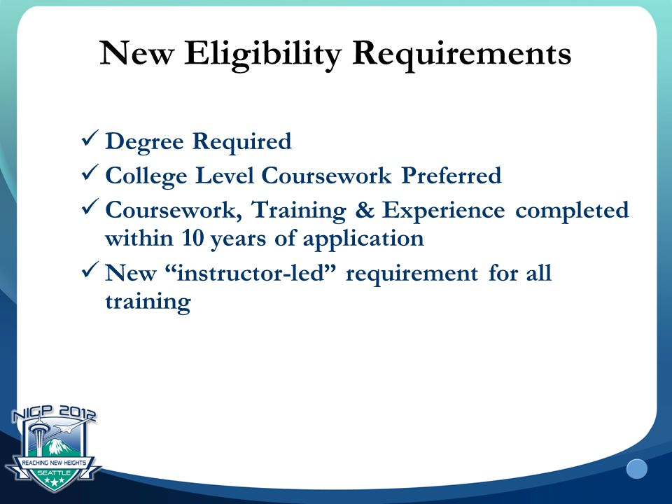 New Eligibility Requirements Degree Required College Level Coursework Preferred Coursework, Training & Experience completed within 10 years of applica