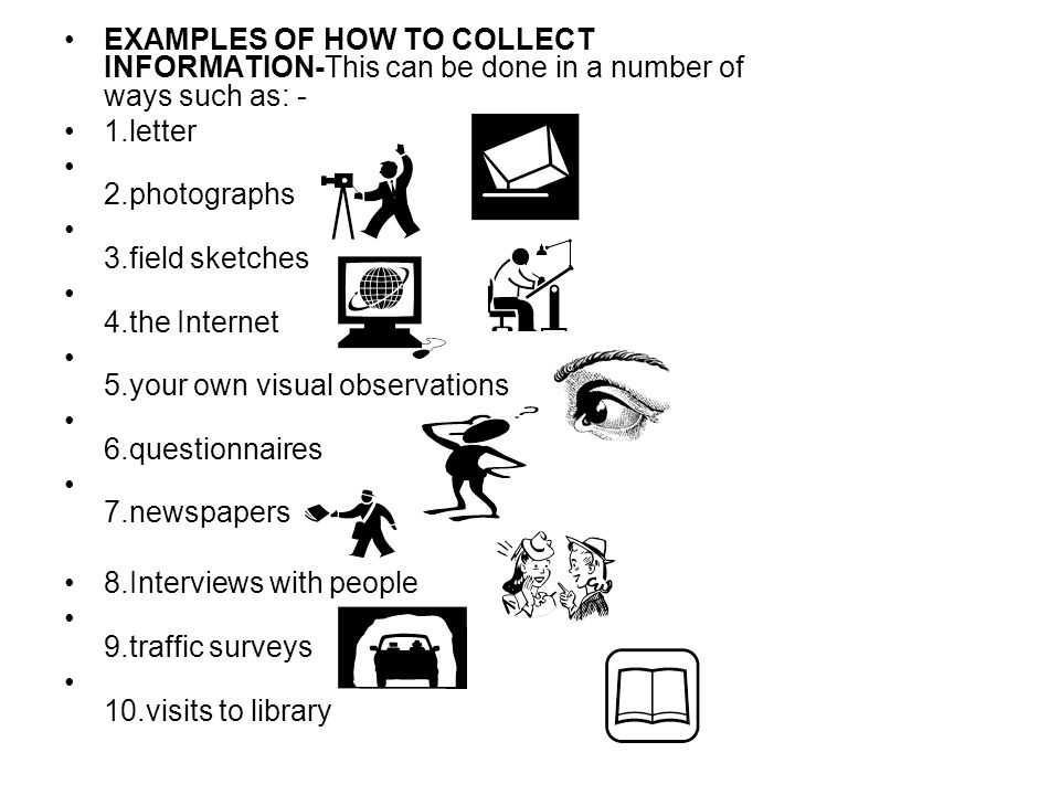 EXAMPLES OF HOW TO COLLECT INFORMATION-This can be done in a number of ways such as: - 1.letter 2.photographs 3.field sketches 4.the Internet 5.your own visual observations 6.questionnaires 7.newspapers 8.Interviews with people 9.traffic surveys 10.visits to library