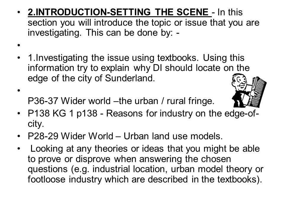 2.INTRODUCTION-SETTING THE SCENE - In this section you will introduce the topic or issue that you are investigating. This can be done by: - 1.Investig