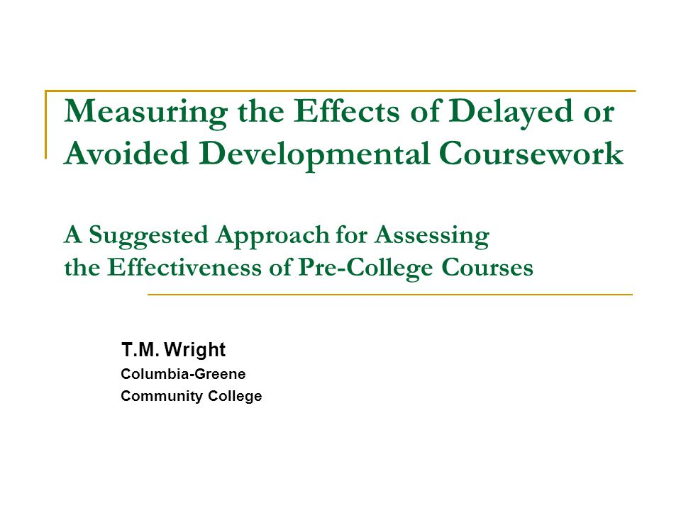 Conclusions Effectiveness of developmental courses is questionable as control group exhibits better academic outcomes on most indicators Non academic factors seem to play a large role (Control Group's Savvy Student) More confident Finds creative ways around requirement –Obtains advisor waiver –Drop/Add ploy –Transfer in from another institution Need to examine other factors such as # tutoring hours, class attendance, goal commitment