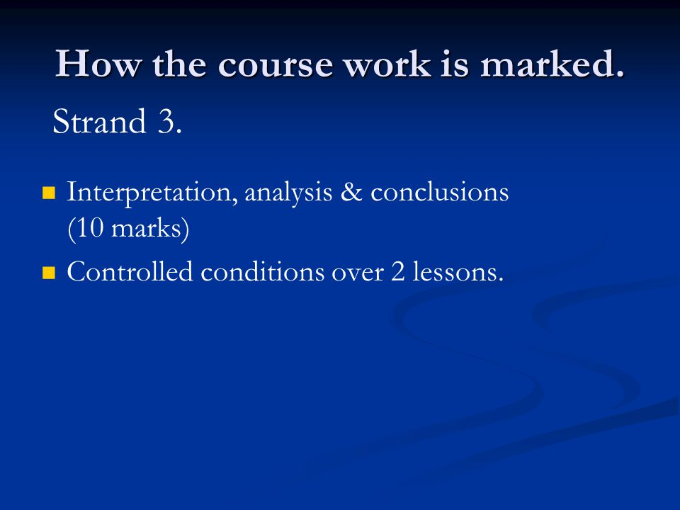 How the course work is marked. Interpretation, analysis & conclusions (10 marks) Controlled conditions over 2 lessons. Strand 3.