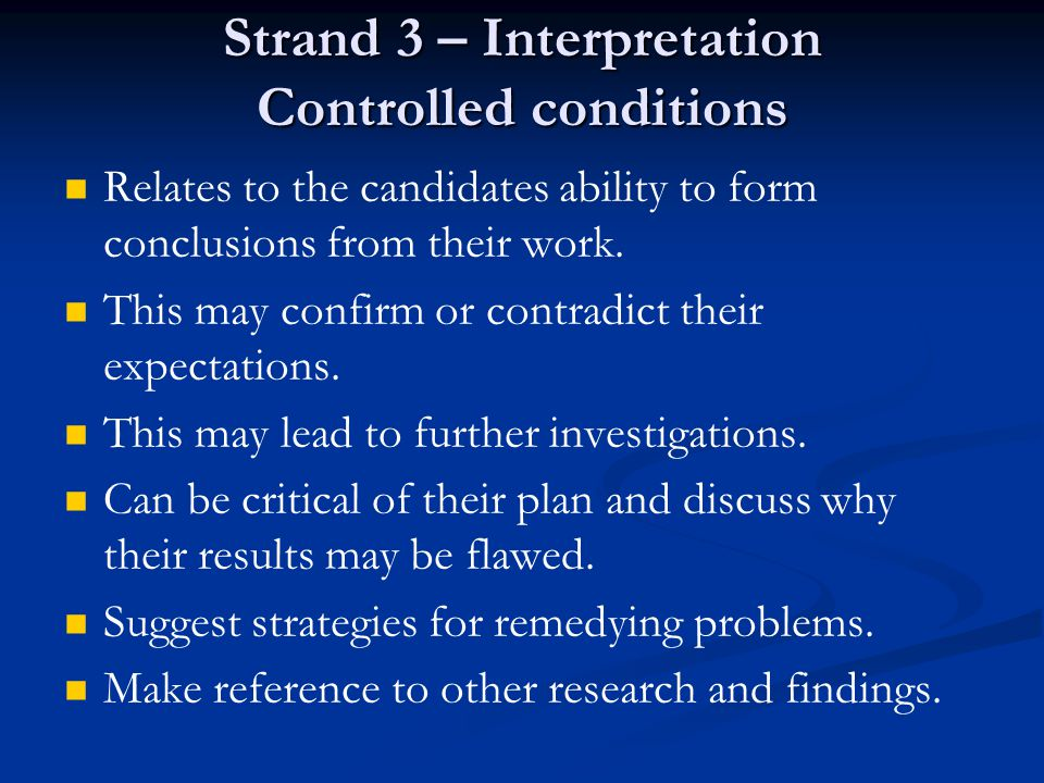 Strand 3 – Interpretation Controlled conditions Relates to the candidates ability to form conclusions from their work.