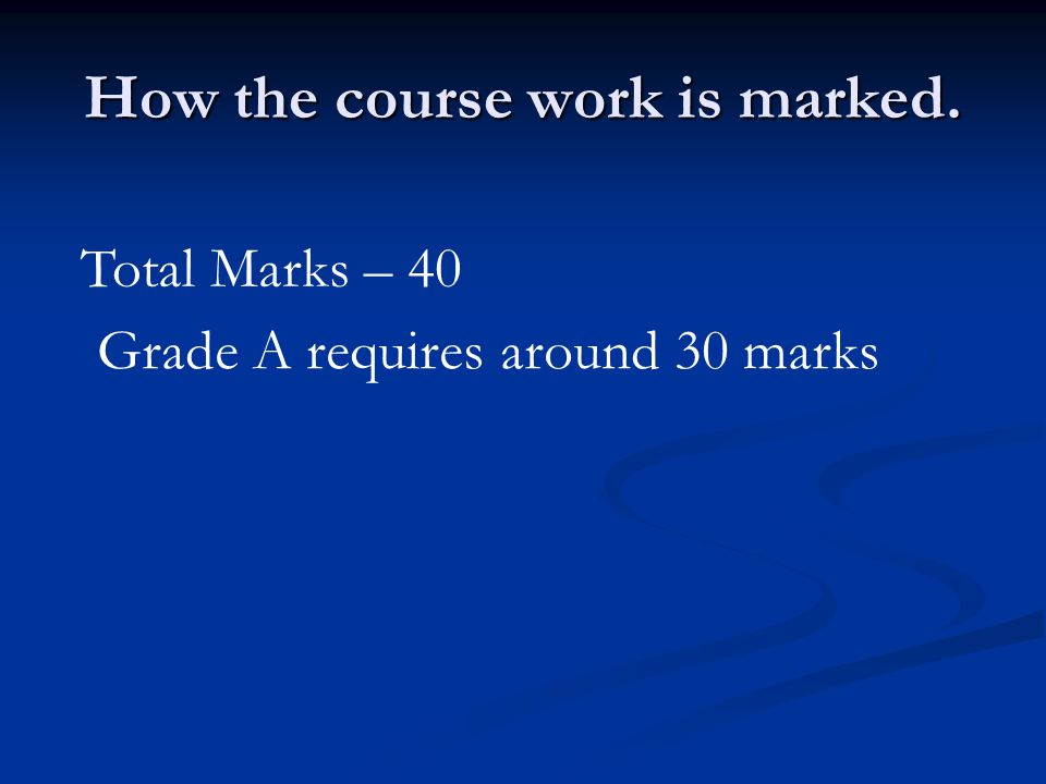 How the course work is marked. Total Marks – 40 Grade A requires around 30 marks