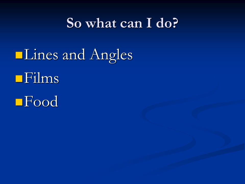 So what can I do? Lines and Angles Lines and Angles Films Films Food Food