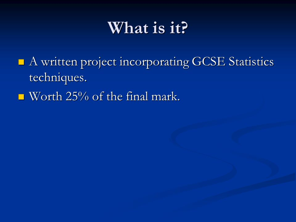 What is it? A written project incorporating GCSE Statistics techniques. A written project incorporating GCSE Statistics techniques. Worth 25% of the f