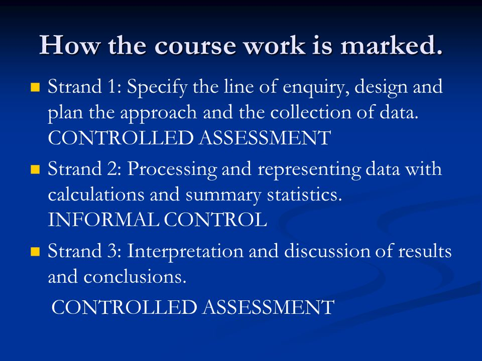 How the course work is marked. Strand 1: Specify the line of enquiry, design and plan the approach and the collection of data. CONTROLLED ASSESSMENT S