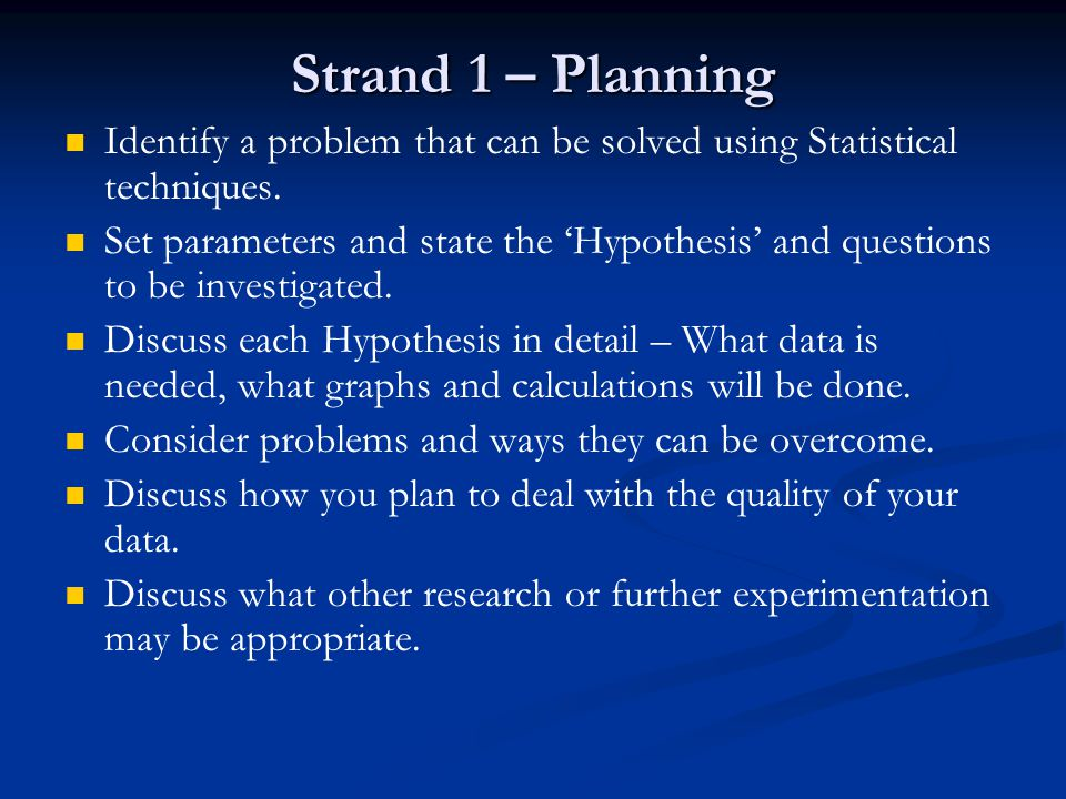 Strand 1 – Planning Identify a problem that can be solved using Statistical techniques. Set parameters and state the 'Hypothesis' and questions to be