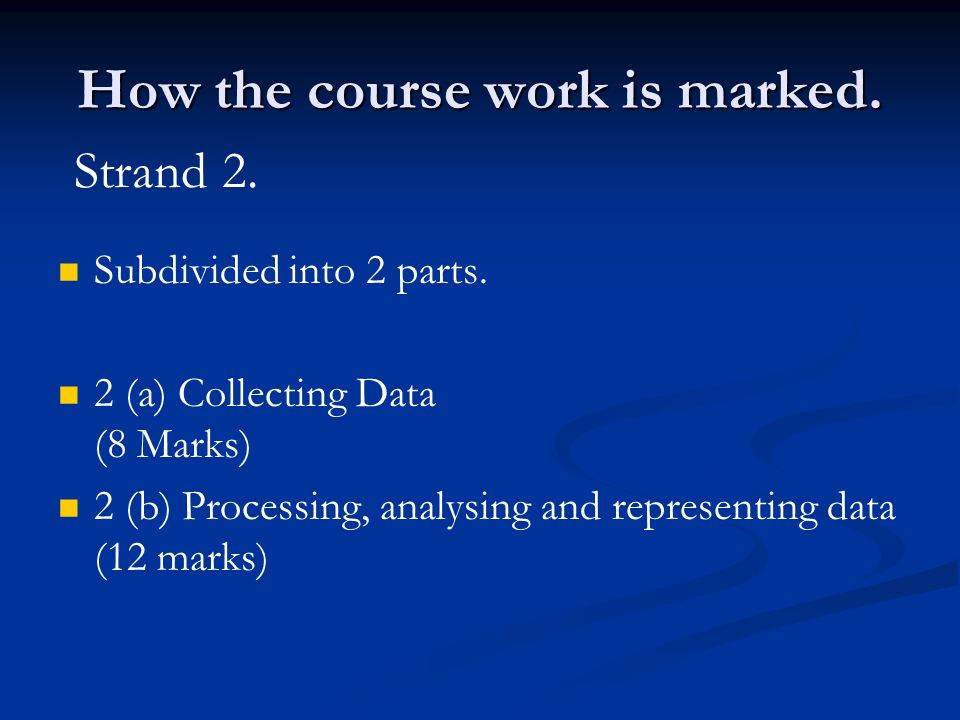 How the course work is marked. Subdivided into 2 parts. 2 (a) Collecting Data (8 Marks) 2 (b) Processing, analysing and representing data (12 marks) S