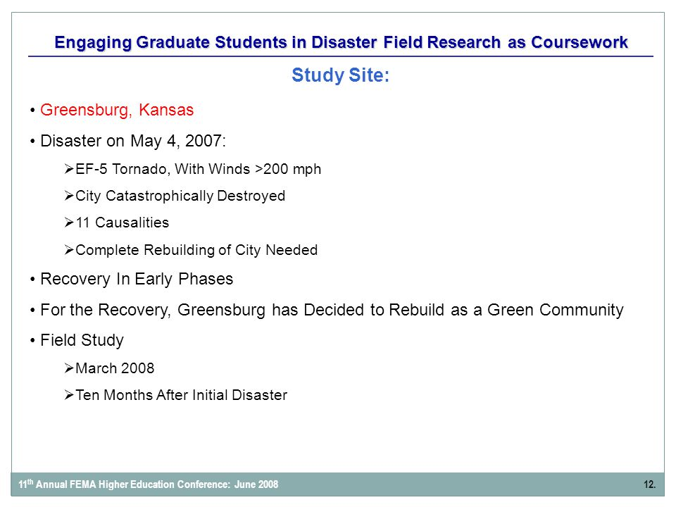 Engaging Graduate Students in Disaster Field Research as Coursework Study Site: 12.11 th Annual FEMA Higher Education Conference: June 2008 Greensburg, Kansas Disaster on May 4, 2007:  EF-5 Tornado, With Winds >200 mph  City Catastrophically Destroyed  11 Causalities  Complete Rebuilding of City Needed Recovery In Early Phases For the Recovery, Greensburg has Decided to Rebuild as a Green Community Field Study  March 2008  Ten Months After Initial Disaster