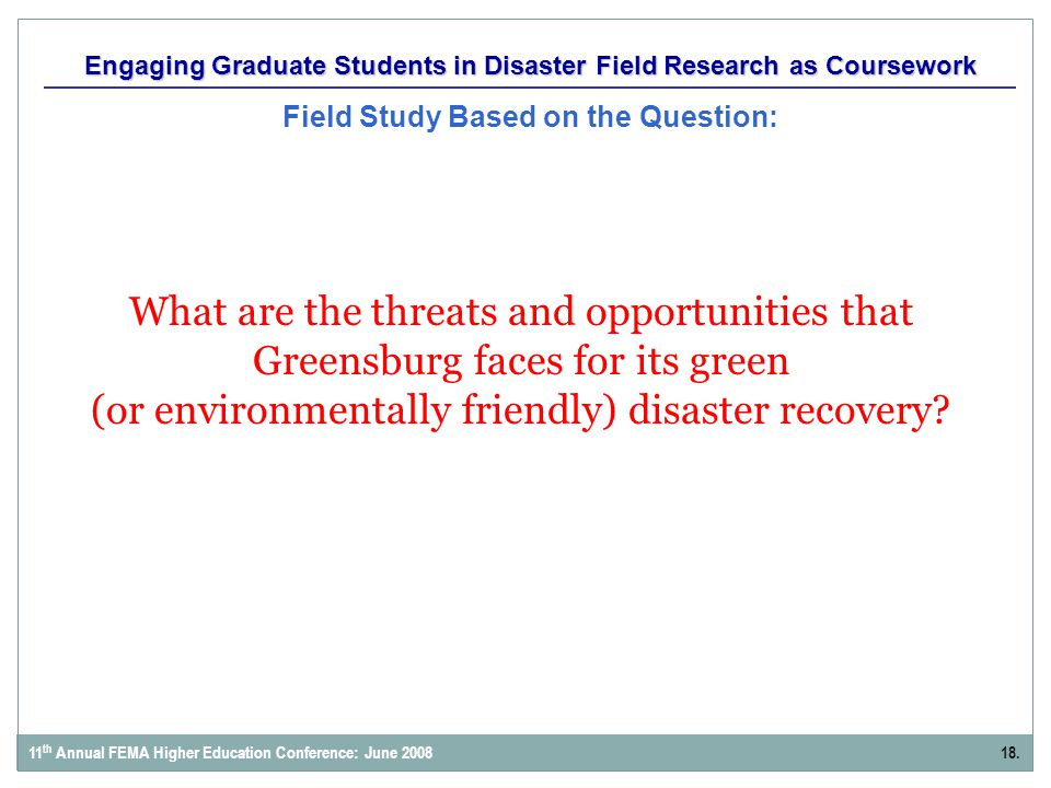 Engaging Graduate Students in Disaster Field Research as Coursework Field Study Based on the Question: 18.11 th Annual FEMA Higher Education Conference: June 2008 What are the threats and opportunities that Greensburg faces for its green (or environmentally friendly) disaster recovery