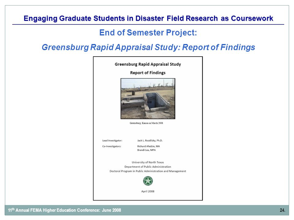 Engaging Graduate Students in Disaster Field Research as Coursework End of Semester Project: Greensburg Rapid Appraisal Study: Report of Findings 24.11 th Annual FEMA Higher Education Conference: June 2008
