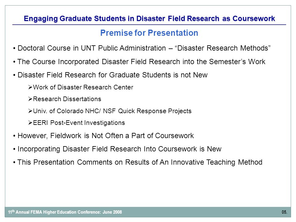 Engaging Graduate Students in Disaster Field Research as Coursework Premise for Presentation 11 th Annual FEMA Higher Education Conference: June 200805.