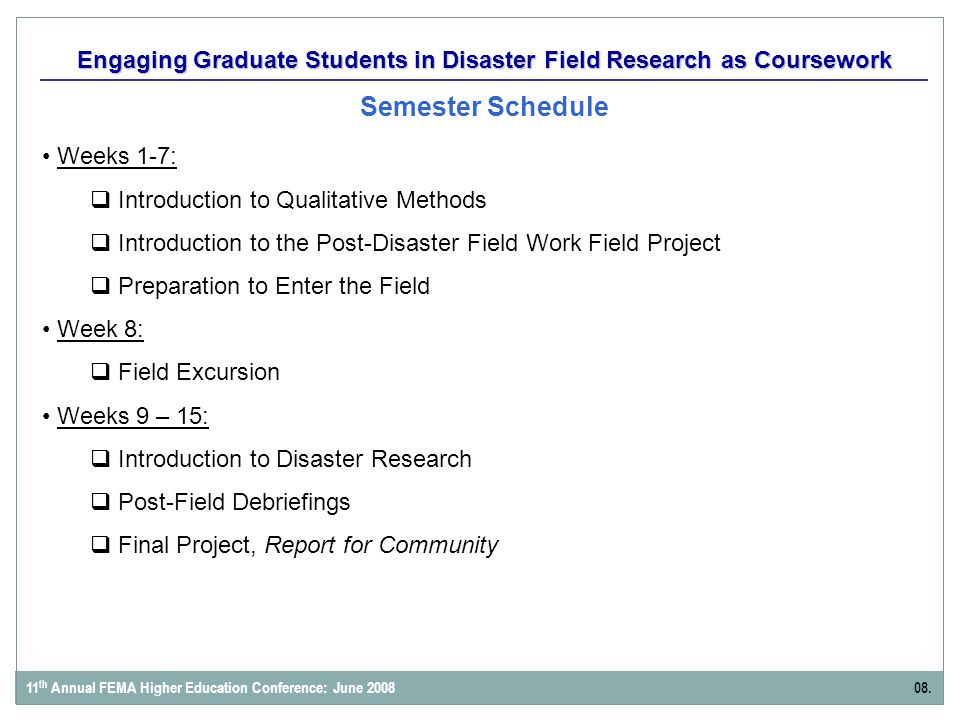 Engaging Graduate Students in Disaster Field Research as Coursework Semester Schedule Weeks 1-7:  Introduction to Qualitative Methods  Introduction to the Post-Disaster Field Work Field Project  Preparation to Enter the Field Week 8:  Field Excursion Weeks 9 – 15:  Introduction to Disaster Research  Post-Field Debriefings  Final Project, Report for Community 08.11 th Annual FEMA Higher Education Conference: June 2008