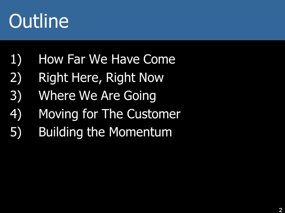 Outline 1)How Far We Have Come 2)Right Here, Right Now 3)Where We Are Going 4)Moving for The Customer 5)Building the Momentum 2