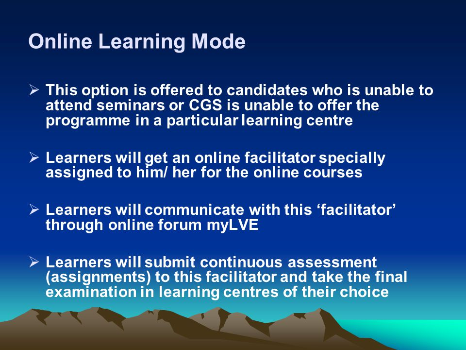 Online Learning Mode  This option is offered to candidates who is unable to attend seminars or CGS is unable to offer the programme in a particular learning centre  Learners will get an online facilitator specially assigned to him/ her for the online courses  Learners will communicate with this 'facilitator' through online forum myLVE  Learners will submit continuous assessment (assignments) to this facilitator and take the final examination in learning centres of their choice