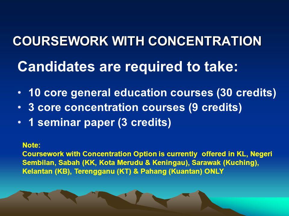 COURSEWORK WITH CONCENTRATION Candidates are required to take: 10 core general education courses (30 credits) 3 core concentration courses (9 credits) 1 seminar paper (3 credits) Note: Coursework with Concentration Option is currently offered in KL, Negeri Sembilan, Sabah (KK, Kota Merudu & Keningau), Sarawak (Kuching), Kelantan (KB), Terengganu (KT) & Pahang (Kuantan) ONLY