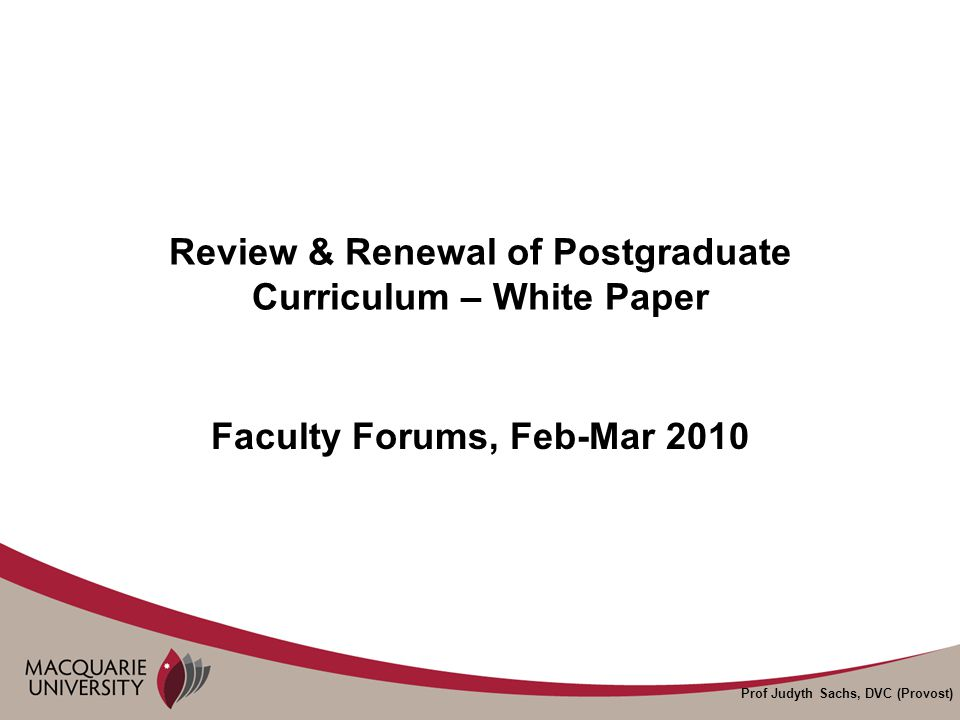 Prof Judyth Sachs, DVC (Provost) Purpose of Faculty Forums To discuss the Recommendations of the White Paper To outline implementation plans To follow-up previous faculty forums – see http://www.mq.edu.au/provost/reports/postgra d_review.html http://www.mq.edu.au/provost/reports/postgra d_review.html