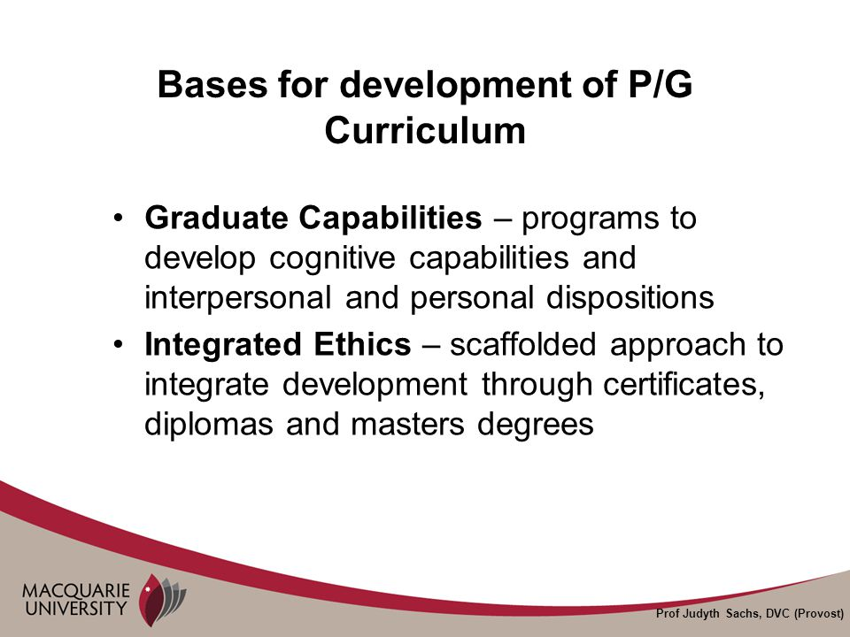 Prof Judyth Sachs, DVC (Provost) Academic Program Models 1.Terminology –Graduate: to be applied the certificates & diplomas (undergraduate units of 3 credit point value) –Postgraduate: to be applied to certificates, diplomas and masters units of 4 credit point value)