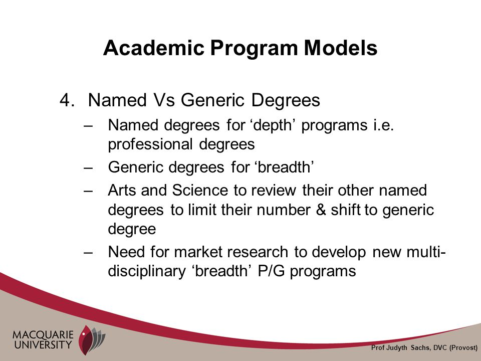 Prof Judyth Sachs, DVC (Provost) Academic Program Models 4.Named Vs Generic Degrees –Named degrees for 'depth' programs i.e.