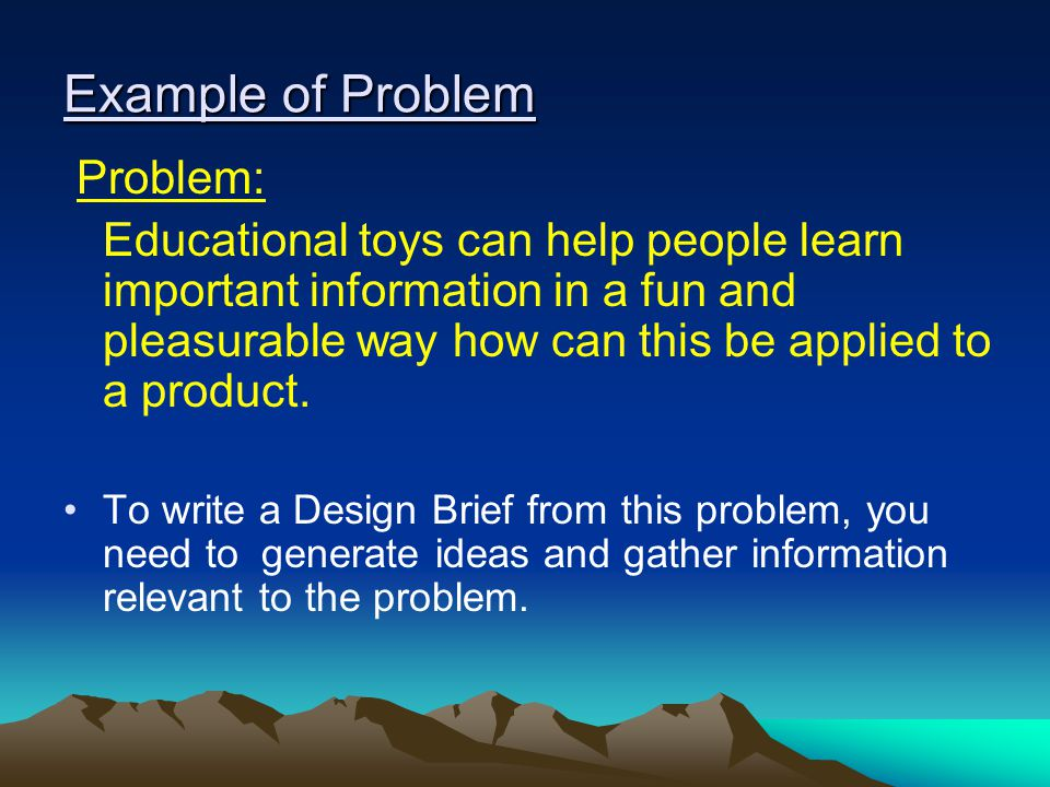 Example of Problem Problem: Educational toys can help people learn important information in a fun and pleasurable way how can this be applied to a pro
