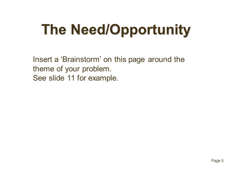 The Need/Opportunity Insert a 'Brainstorm' on this page around the theme of your problem. See slide 11 for example. Page 5