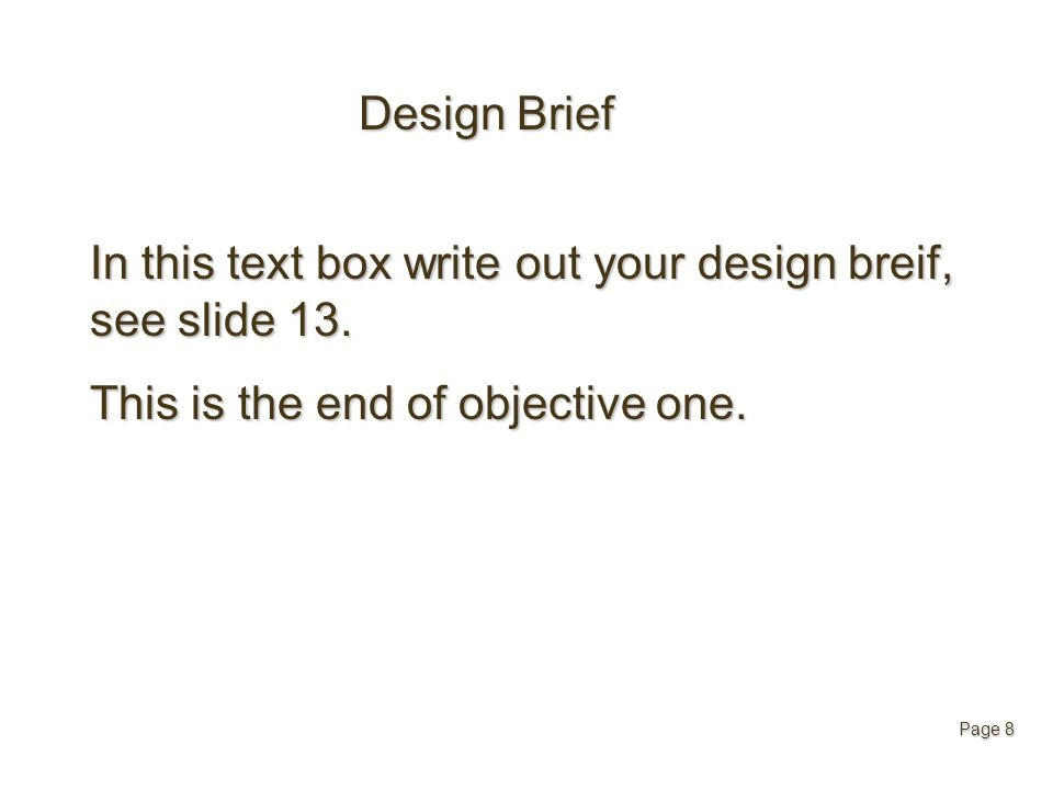Design Brief In this text box write out your design breif, see slide 13. This is the end of objective one. Page 8