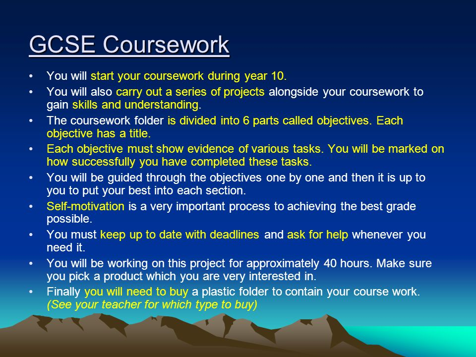 GCSE Coursework You will start your coursework during year 10. You will also carry out a series of projects alongside your coursework to gain skills a