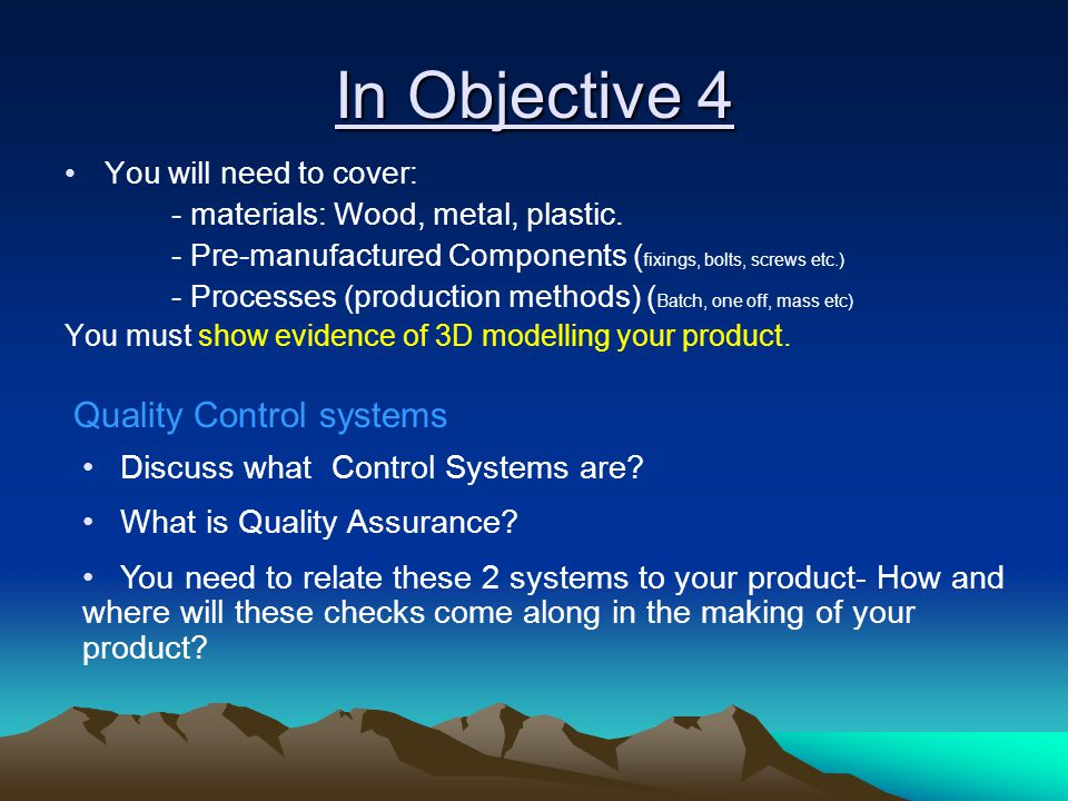In Objective 4 You will need to cover: - materials: Wood, metal, plastic. - Pre-manufactured Components ( fixings, bolts, screws etc.) - Processes (pr