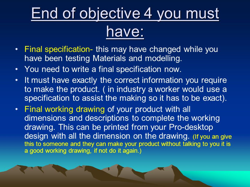 End of objective 4 you must have: Final specification- this may have changed while you have been testing Materials and modelling. You need to write a