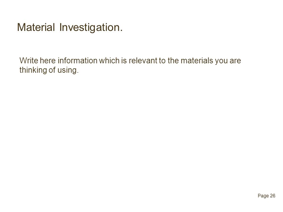 Material Investigation. Write here information which is relevant to the materials you are thinking of using. Page 26