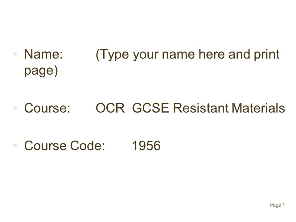 Page 1 Name: (Type your name here and print page) Course: OCR GCSE Resistant Materials Course Code: 1956