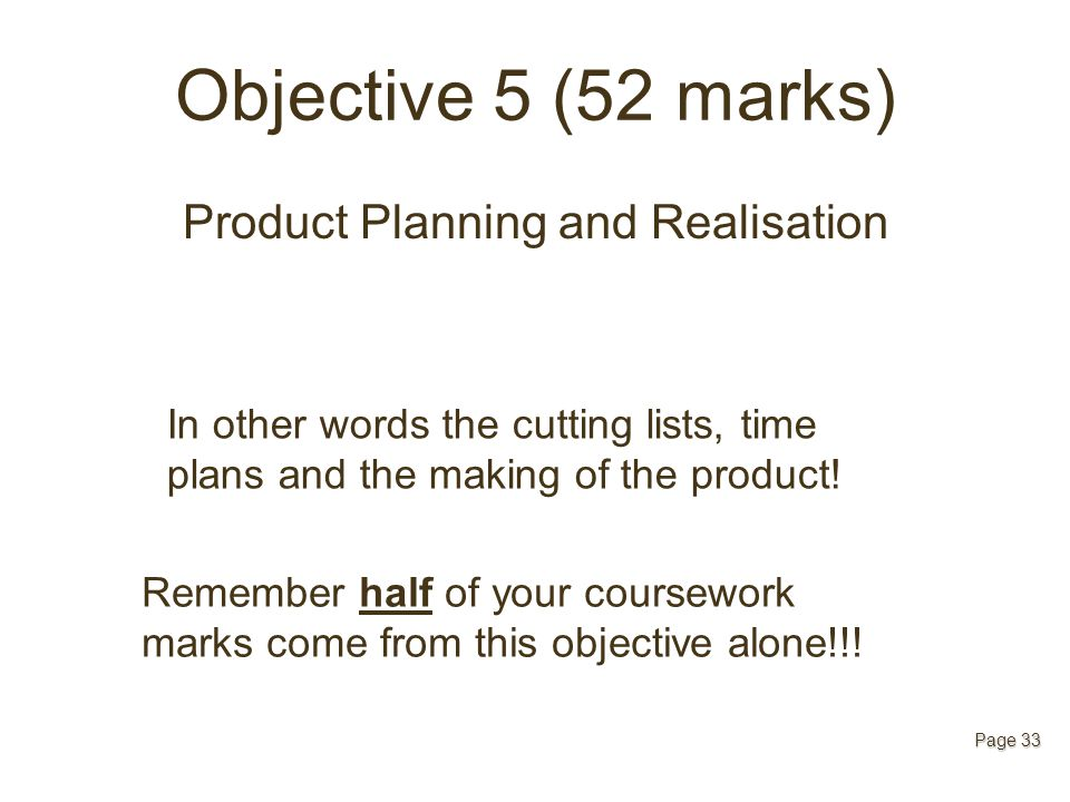 Objective 5 (52 marks) Product Planning and Realisation Page 33 In other words the cutting lists, time plans and the making of the product! Remember h