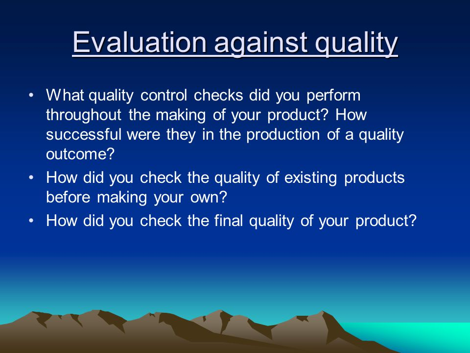 Evaluation against quality What quality control checks did you perform throughout the making of your product? How successful were they in the producti