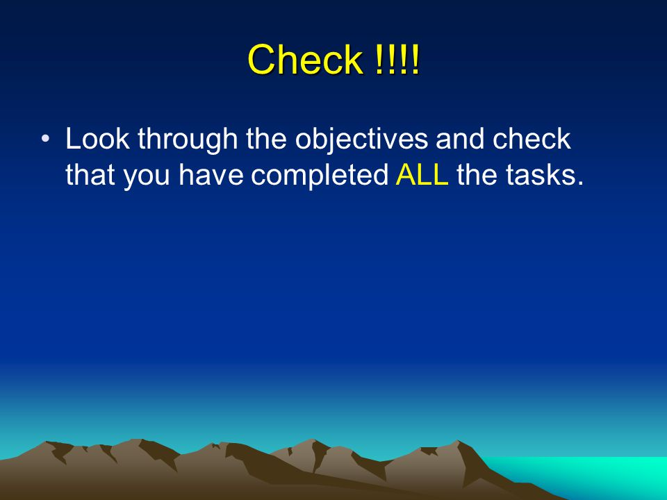 Check !!!! Look through the objectives and check that you have completed ALL the tasks.
