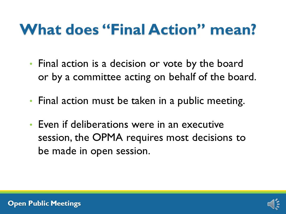 Open Public Meetings What is Action Taking action at a meeting means the transaction of official business of the board or commission and includes: Public testimony Deliberations Discussions Reviews Evaluations Final Action