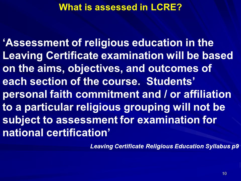 10 What is assessed in LCRE? 'Assessment of religious education in the Leaving Certificate examination will be based on the aims, objectives, and outc