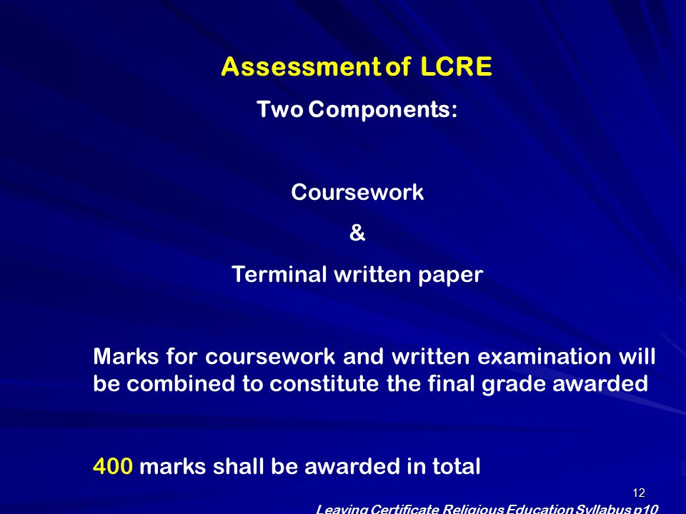 12 Assessment of LCRE Two Components: Coursework & Terminal written paper Marks for coursework and written examination will be combined to constitute