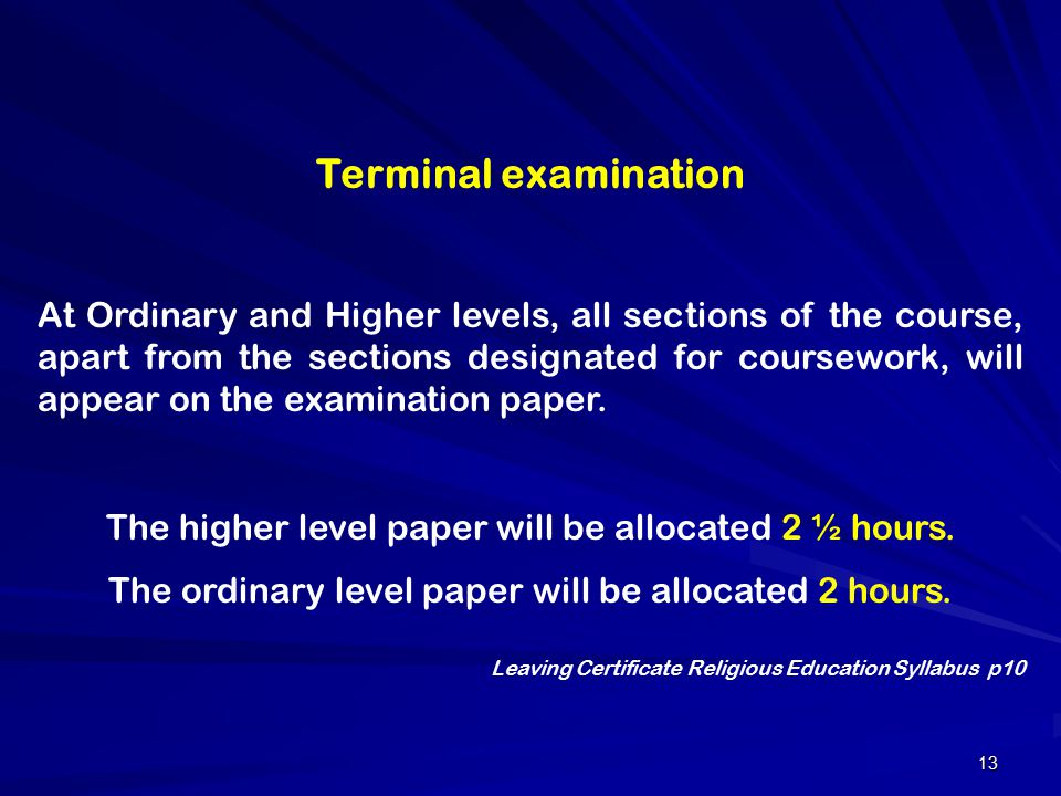 13 Terminal examination At Ordinary and Higher levels, all sections of the course, apart from the sections designated for coursework, will appear on t